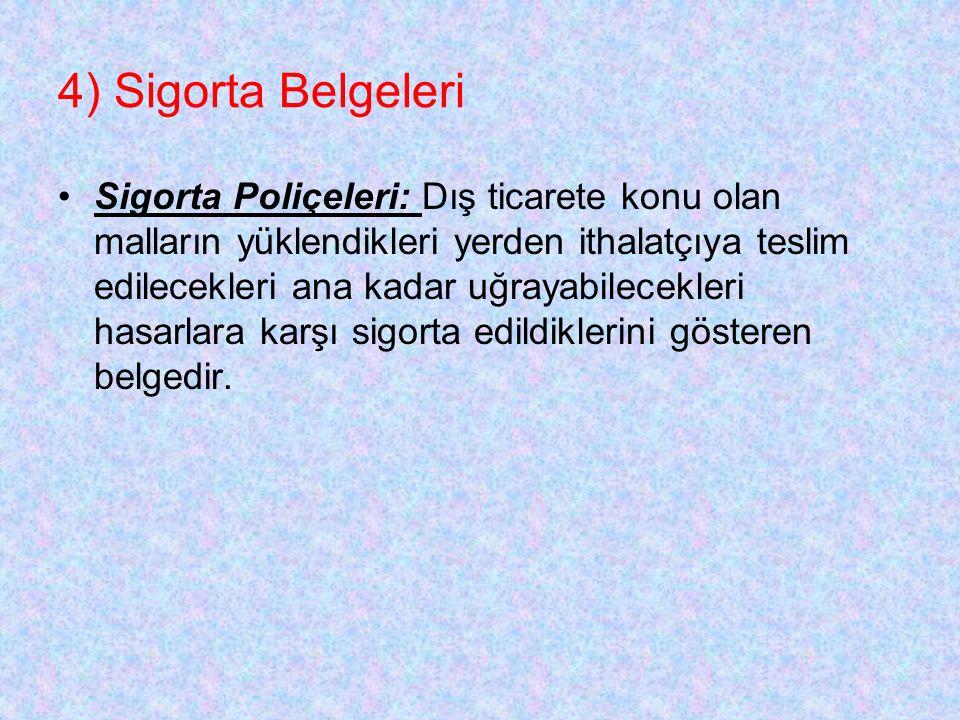 4) Sigorta Belgeleri Sigorta Poliçeleri: Dış ticarete konu olan malların yüklendikleri yerden ithalatçıya teslim edilecekleri ana kadar uğrayabilecekleri hasarlara karşı sigorta edildiklerini gösteren belgedir.
