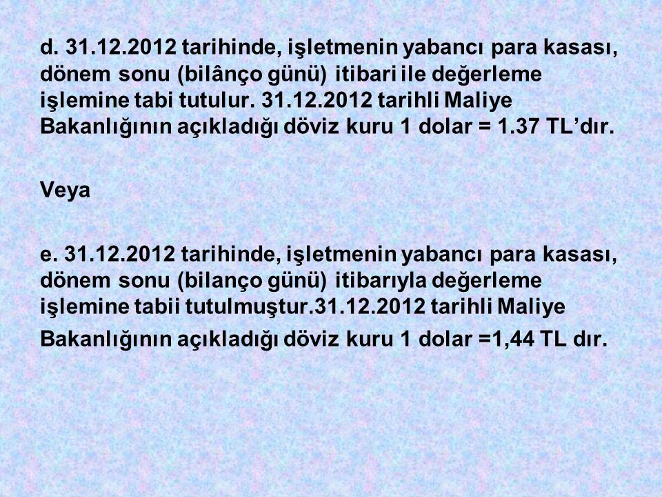 d. 31.12.2012 tarihinde, işletmenin yabancı para kasası, dönem sonu (bilânço günü) itibari ile değerleme işlemine tabi tutulur. 31.12.2012 tarihli Mal