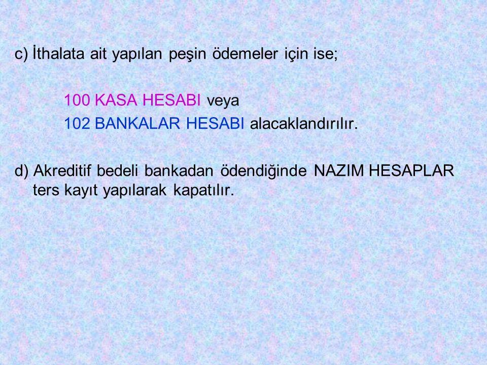c) İthalata ait yapılan peşin ödemeler için ise; 100 KASA HESABI veya 102 BANKALAR HESABI alacaklandırılır.