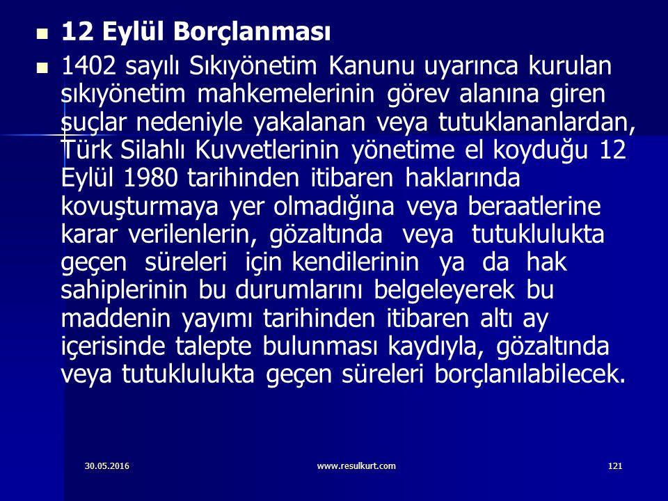 30.05.2016www.resulkurt.com121 12 Eylül Borçlanması 1402 sayılı Sıkıyönetim Kanunu uyarınca kurulan sıkıyönetim mahkemelerinin görev alanına giren suçlar nedeniyle yakalanan veya tutuklananlardan, Türk Silahlı Kuvvetlerinin yönetime el koyduğu 12 Eylül 1980 tarihinden itibaren haklarında kovuşturmaya yer olmadığına veya beraatlerine karar verilenlerin, gözaltında veya tutuklulukta geçen süreleri için kendilerinin ya da hak sahiplerinin bu durumlarını belgeleyerek bu maddenin yayımı tarihinden itibaren altı ay içerisinde talepte bulunması kaydıyla, gözaltında veya tutuklulukta geçen süreleri borçlanılabilecek.