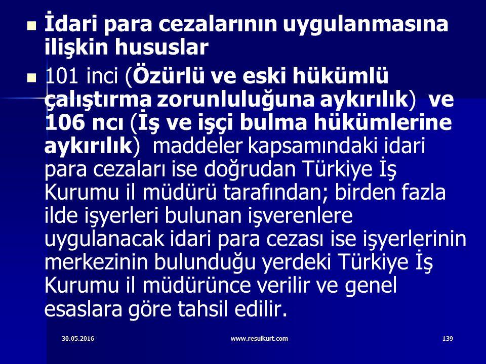 30.05.2016www.resulkurt.com139 İdari para cezalarının uygulanmasına ilişkin hususlar 101 inci (Özürlü ve eski hükümlü çalıştırma zorunluluğuna aykırılık) ve 106 ncı (İş ve işçi bulma hükümlerine aykırılık) maddeler kapsamındaki idari para cezaları ise doğrudan Türkiye İş Kurumu il müdürü tarafından; birden fazla ilde işyerleri bulunan işverenlere uygulanacak idari para cezası ise işyerlerinin merkezinin bulunduğu yerdeki Türkiye İş Kurumu il müdürünce verilir ve genel esaslara göre tahsil edilir.