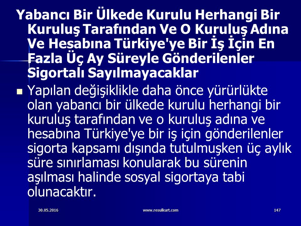 30.05.2016www.resulkurt.com147 Yabancı Bir Ülkede Kurulu Herhangi Bir Kuruluş Tarafından Ve O Kuruluş Adına Ve Hesabına Türkiye ye Bir İş İçin En Fazla Üç Ay Süreyle Gönderilenler Sigortalı Sayılmayacaklar Yapılan değişiklikle daha önce yürürlükte olan yabancı bir ülkede kurulu herhangi bir kuruluş tarafından ve o kuruluş adına ve hesabına Türkiye ye bir iş için gönderilenler sigorta kapsamı dışında tutulmuşken üç aylık süre sınırlaması konularak bu sürenin aşılması halinde sosyal sigortaya tabi olunacaktır.