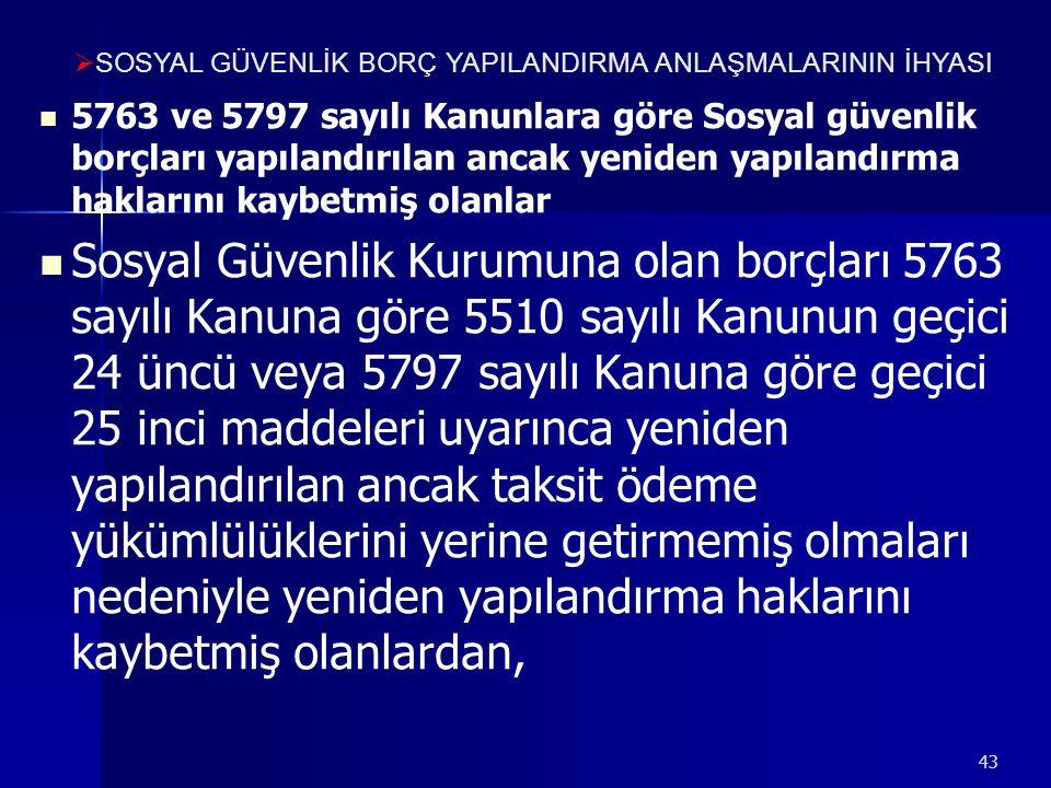43 5763 ve 5797 sayılı Kanunlara göre Sosyal güvenlik borçları yapılandırılan ancak yeniden yapılandırma haklarını kaybetmiş olanlar Sosyal Güvenlik Kurumuna olan borçları 5763 sayılı Kanuna göre 5510 sayılı Kanunun geçici 24 üncü veya 5797 sayılı Kanuna göre geçici 25 inci maddeleri uyarınca yeniden yapılandırılan ancak taksit ödeme yükümlülüklerini yerine getirmemiş olmaları nedeniyle yeniden yapılandırma haklarını kaybetmiş olanlardan,  SOSYAL GÜVENLİK BORÇ YAPILANDIRMA ANLAŞMALARININ İHYASI