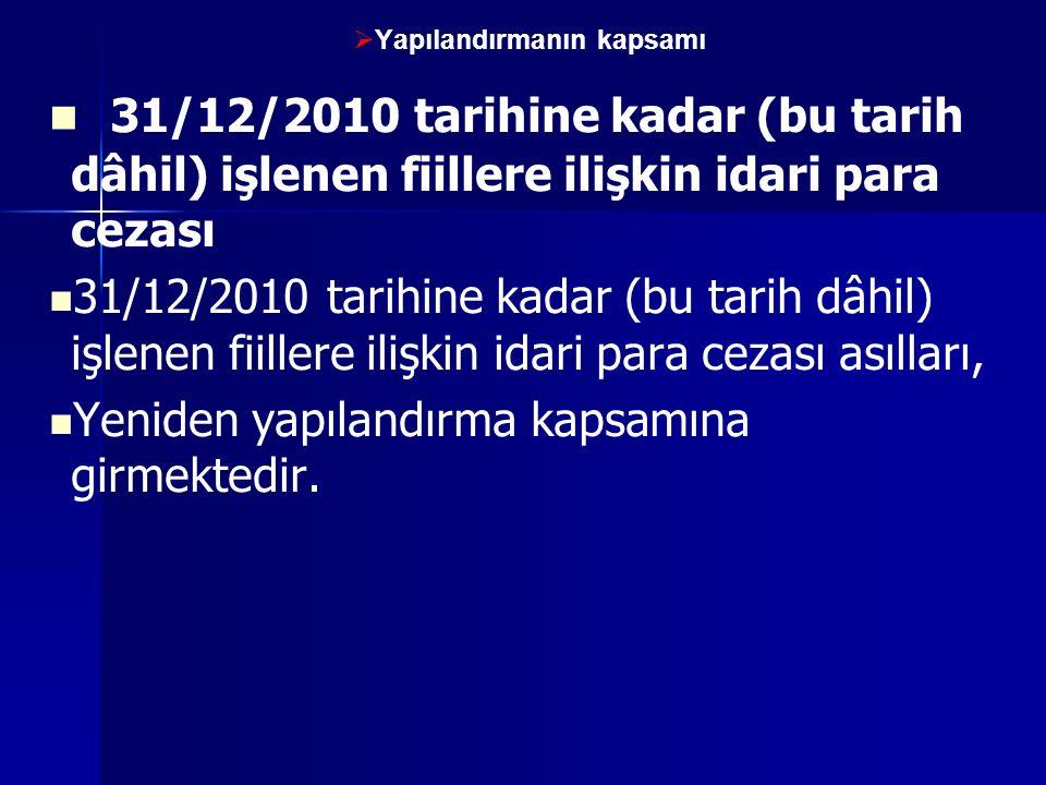   Yapılandırmanın kapsamı 31/12/2010 tarihine kadar (bu tarih dâhil) işlenen fiillere ilişkin idari para cezası 31/12/2010 tarihine kadar (bu tarih dâhil) işlenen fiillere ilişkin idari para cezası asılları, Yeniden yapılandırma kapsamına girmektedir.