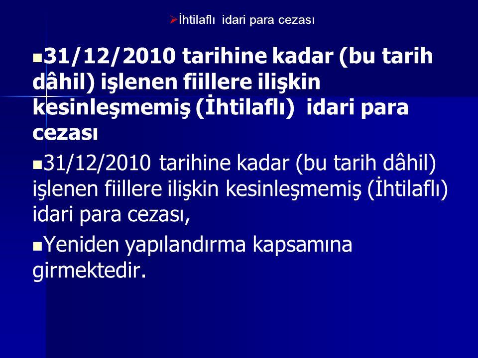  İhtilaflı idari para cezası 31/12/2010 tarihine kadar (bu tarih dâhil) işlenen fiillere ilişkin kesinleşmemiş (İhtilaflı) idari para cezası 31/12/2010 tarihine kadar (bu tarih dâhil) işlenen fiillere ilişkin kesinleşmemiş (İhtilaflı) idari para cezası, Yeniden yapılandırma kapsamına girmektedir.