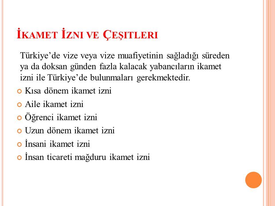 İ KAMET İ ZNI VE Ç EŞITLERI Türkiye'de vize veya vize muafiyetinin sağladığı süreden ya da doksan günden fazla kalacak yabancıların ikamet izni ile Türkiye'de bulunmaları gerekmektedir.