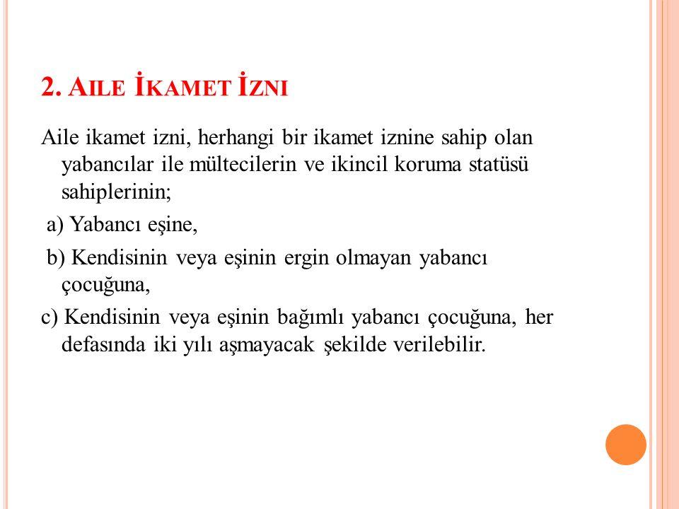 2. A ILE İ KAMET İ ZNI Aile ikamet izni, herhangi bir ikamet iznine sahip olan yabancılar ile mültecilerin ve ikincil koruma statüsü sahiplerinin; a)