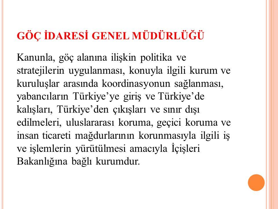 GÖÇ İDARESİ GENEL MÜDÜRLÜĞÜ Kanunla, göç alanına ilişkin politika ve stratejilerin uygulanması, konuyla ilgili kurum ve kuruluşlar arasında koordinasyonun sağlanması, yabancıların Türkiye'ye giriş ve Türkiye'de kalışları, Türkiye'den çıkışları ve sınır dışı edilmeleri, uluslararası koruma, geçici koruma ve insan ticareti mağdurlarının korunmasıyla ilgili iş ve işlemlerin yürütülmesi amacıyla İçişleri Bakanlığına bağlı kurumdur.