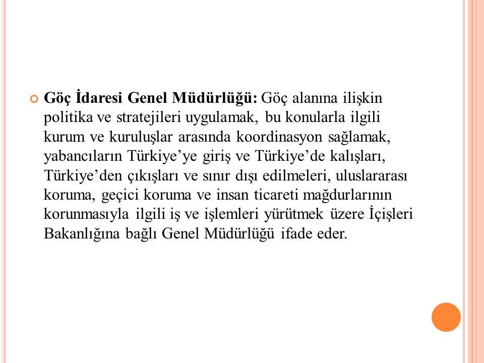 Göç İdaresi Genel Müdürlüğü: Göç alanına ilişkin politika ve stratejileri uygulamak, bu konularla ilgili kurum ve kuruluşlar arasında koordinasyon sağlamak, yabancıların Türkiye'ye giriş ve Türkiye'de kalışları, Türkiye'den çıkışları ve sınır dışı edilmeleri, uluslararası koruma, geçici koruma ve insan ticareti mağdurlarının korunmasıyla ilgili iş ve işlemleri yürütmek üzere İçişleri Bakanlığına bağlı Genel Müdürlüğü ifade eder.