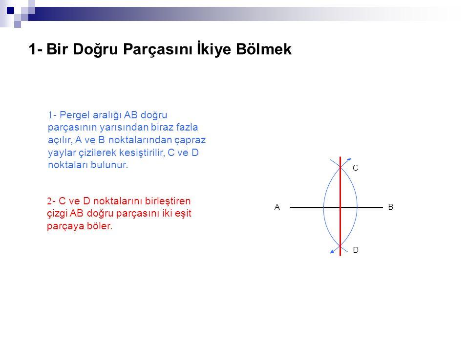 1- Bir Doğru Parçasını İkiye Bölmek 1 - Pergel aralığı AB doğru parçasının yarısından biraz fazla açılır, A ve B noktalarından çapraz yaylar çizilerek kesiştirilir, C ve D noktaları bulunur.