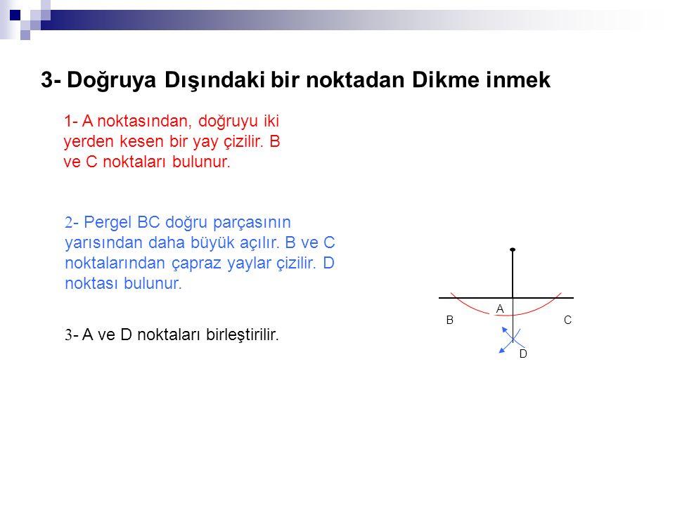 3- Doğruya Dışındaki bir noktadan Dikme inmek 3 - A ve D noktaları birleştirilir. 2 - Pergel BC doğru parçasının yarısından daha büyük açılır. B ve C