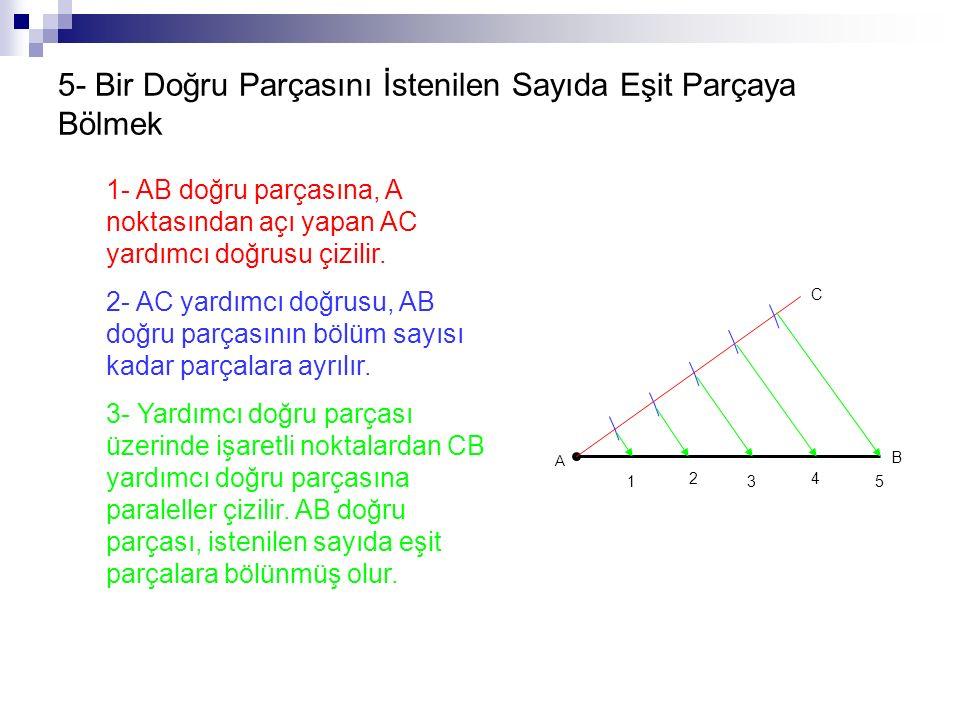 5- Bir Doğru Parçasını İstenilen Sayıda Eşit Parçaya Bölmek 1- AB doğru parçasına, A noktasından açı yapan AC yardımcı doğrusu çizilir. 2- AC yardımcı