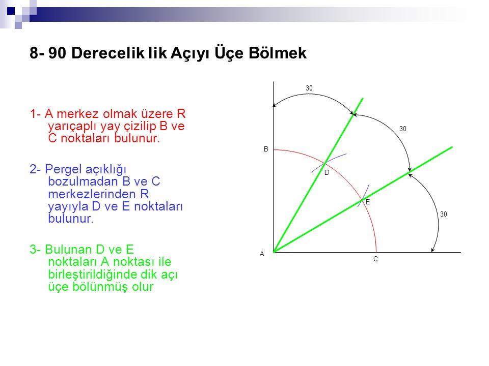 8- 90 Derecelik lik Açıyı Üçe Bölmek 1- A merkez olmak üzere R yarıçaplı yay çizilip B ve C noktaları bulunur. 2- Pergel açıklığı bozulmadan B ve C me