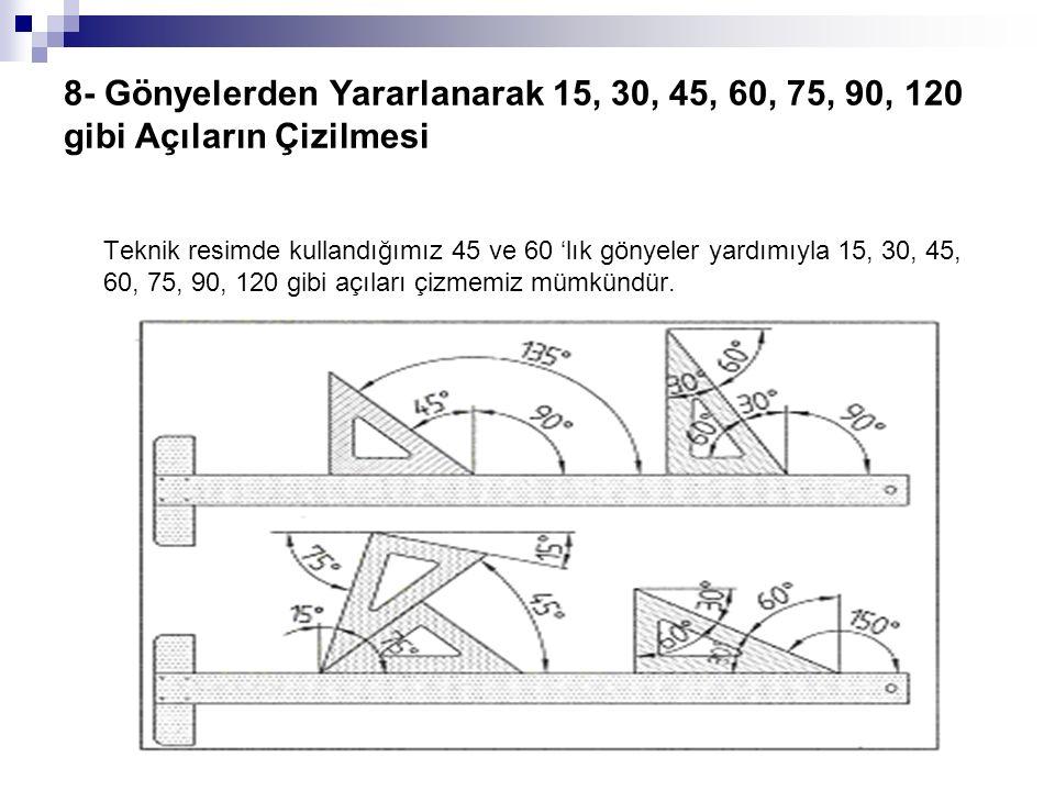 8- Gönyelerden Yararlanarak 15, 30, 45, 60, 75, 90, 120 gibi Açıların Çizilmesi Teknik resimde kullandığımız 45 ve 60 'lık gönyeler yardımıyla 15, 30, 45, 60, 75, 90, 120 gibi açıları çizmemiz mümkündür.
