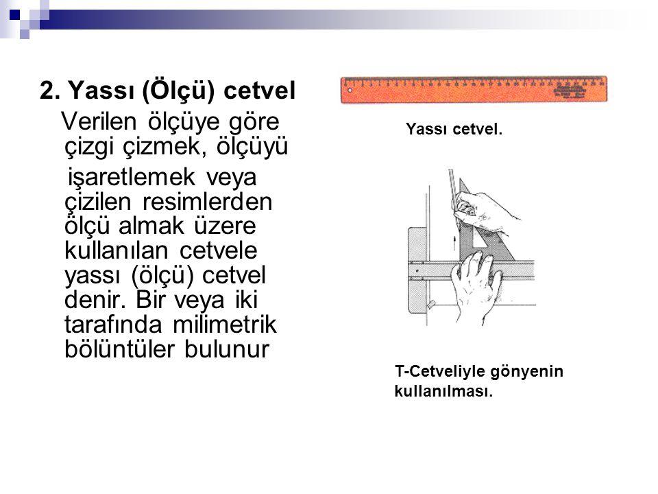 2. Yassı (Ölçü) cetvel Verilen ölçüye göre çizgi çizmek, ölçüyü işaretlemek veya çizilen resimlerden ölçü almak üzere kullanılan cetvele yassı (ölçü)