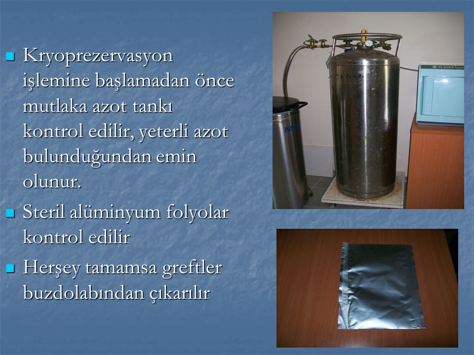Kryoprezervasyon işlemine başlamadan önce mutlaka azot tankı kontrol edilir, yeterli azot bulunduğundan emin olunur.