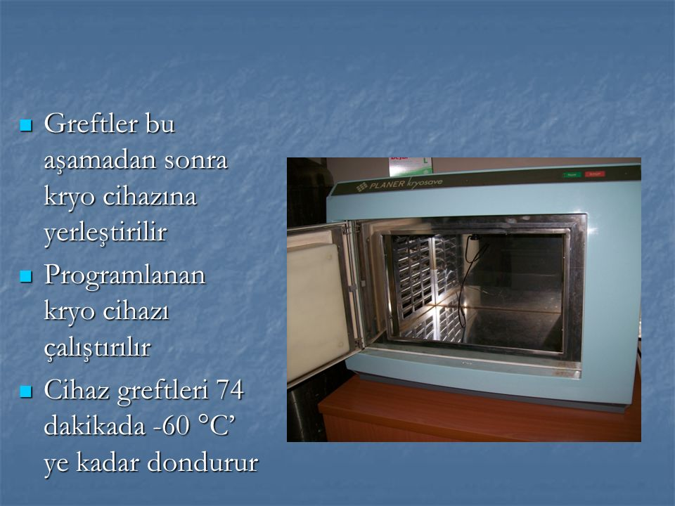Greftler bu aşamadan sonra kryo cihazına yerleştirilir Greftler bu aşamadan sonra kryo cihazına yerleştirilir Programlanan kryo cihazı çalıştırılır Programlanan kryo cihazı çalıştırılır Cihaz greftleri 74 dakikada -60 °C' ye kadar dondurur Cihaz greftleri 74 dakikada -60 °C' ye kadar dondurur