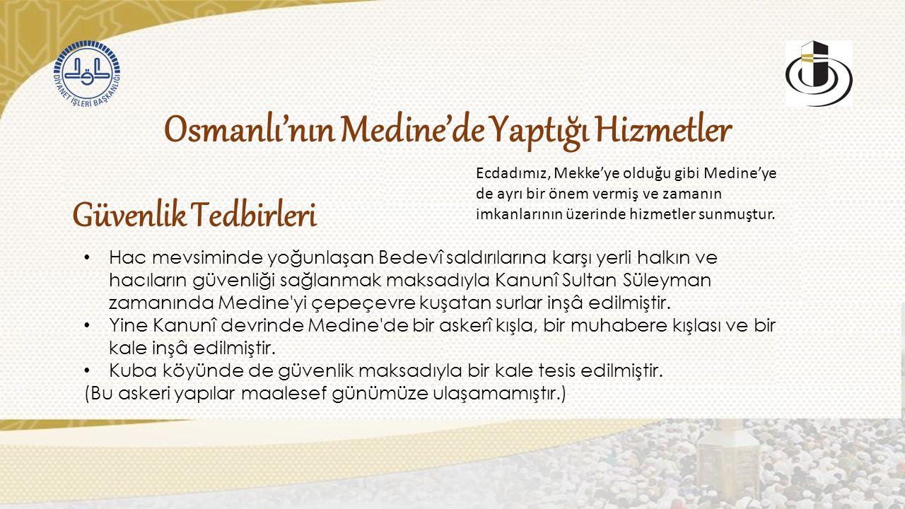 Güvenlik Tedbirleri Osmanlı'nın Medine'de Yaptığı Hizmetler Ecdadımız, Mekke'ye olduğu gibi Medine'ye de ayrı bir önem vermiş ve zamanın imkanlarının üzerinde hizmetler sunmuştur.
