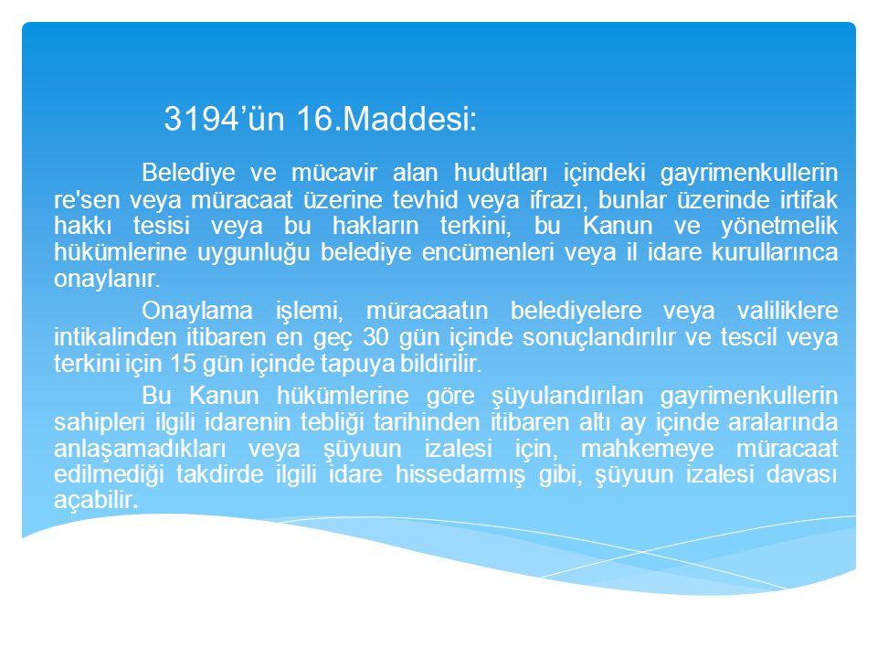 3194'ün 16.Maddesi: Belediye ve mücavir alan hudutları içindeki gayrimenkullerin re sen veya müracaat üzerine tevhid veya ifrazı, bunlar üzerinde irtifak hakkı tesisi veya bu hakların terkini, bu Kanun ve yönetmelik hükümlerine uygunluğu belediye encümenleri veya il idare kurullarınca onaylanır.