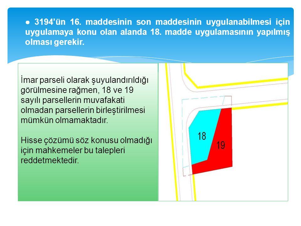 ● 3194'ün 16. maddesinin son maddesinin uygulanabilmesi için uygulamaya konu olan alanda 18. madde uygulamasının yapılmış olması gerekir. İmar parseli