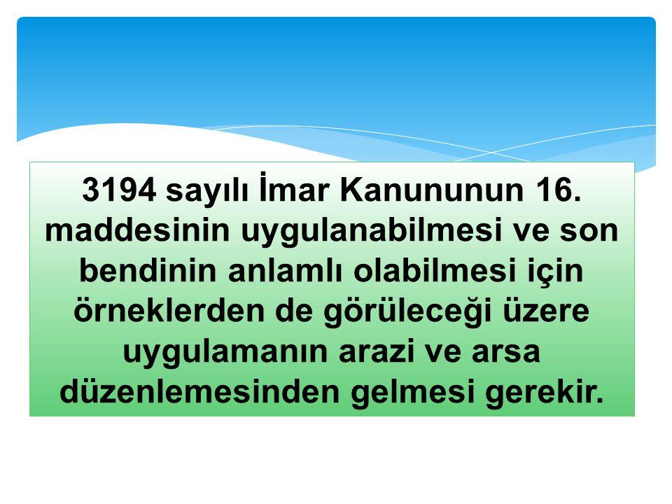 3194 sayılı İmar Kanununun 16. maddesinin uygulanabilmesi ve son bendinin anlamlı olabilmesi için örneklerden de görüleceği üzere uygulamanın arazi ve