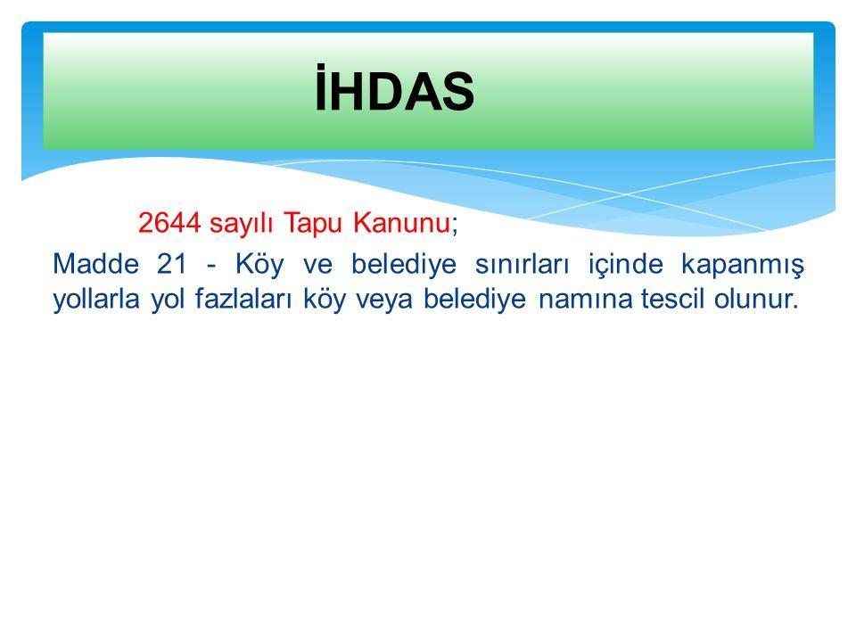 2644 sayılı Tapu Kanunu; Madde 21 - Köy ve belediye sınırları içinde kapanmış yollarla yol fazlaları köy veya belediye namına tescil olunur. İHDAS