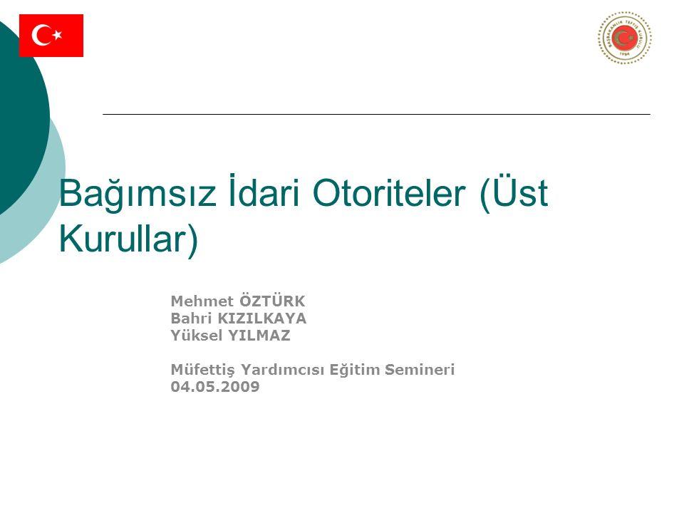 Bağımsız İdari Otoriteler (Üst Kurullar) Mehmet ÖZTÜRK Bahri KIZILKAYA Yüksel YILMAZ Müfettiş Yardımcısı Eğitim Semineri 04.05.2009