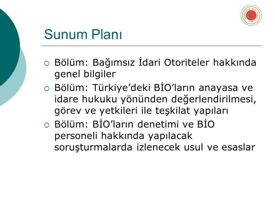 Sunum Planı  Bölüm: Bağımsız İdari Otoriteler hakkında genel bilgiler  Bölüm: Türkiye'deki BİO'ların anayasa ve idare hukuku yönünden değerlendirilmesi, görev ve yetkileri ile teşkilat yapıları  Bölüm: BİO'ların denetimi ve BİO personeli hakkında yapılacak soruşturmalarda izlenecek usul ve esaslar