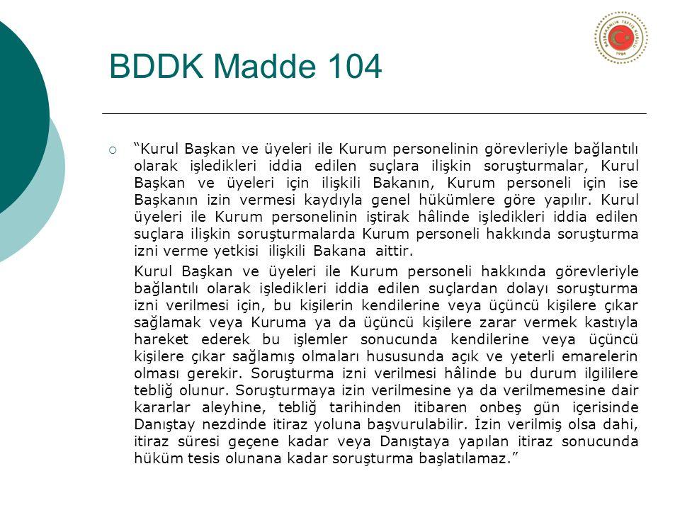 BDDK Madde 104  Kurul Başkan ve üyeleri ile Kurum personelinin görevleriyle bağlantılı olarak işledikleri iddia edilen suçlara ilişkin soruşturmalar, Kurul Başkan ve üyeleri için ilişkili Bakanın, Kurum personeli için ise Başkanın izin vermesi kaydıyla genel hükümlere göre yapılır.