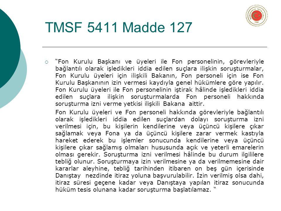 TMSF 5411 Madde 127  Fon Kurulu Başkanı ve üyeleri ile Fon personelinin, görevleriyle bağlantılı olarak işledikleri iddia edilen suçlara ilişkin soruşturmalar, Fon Kurulu üyeleri için ilişkili Bakanın, Fon personeli için ise Fon Kurulu Başkanının izin vermesi kaydıyla genel hükümlere göre yapılır.