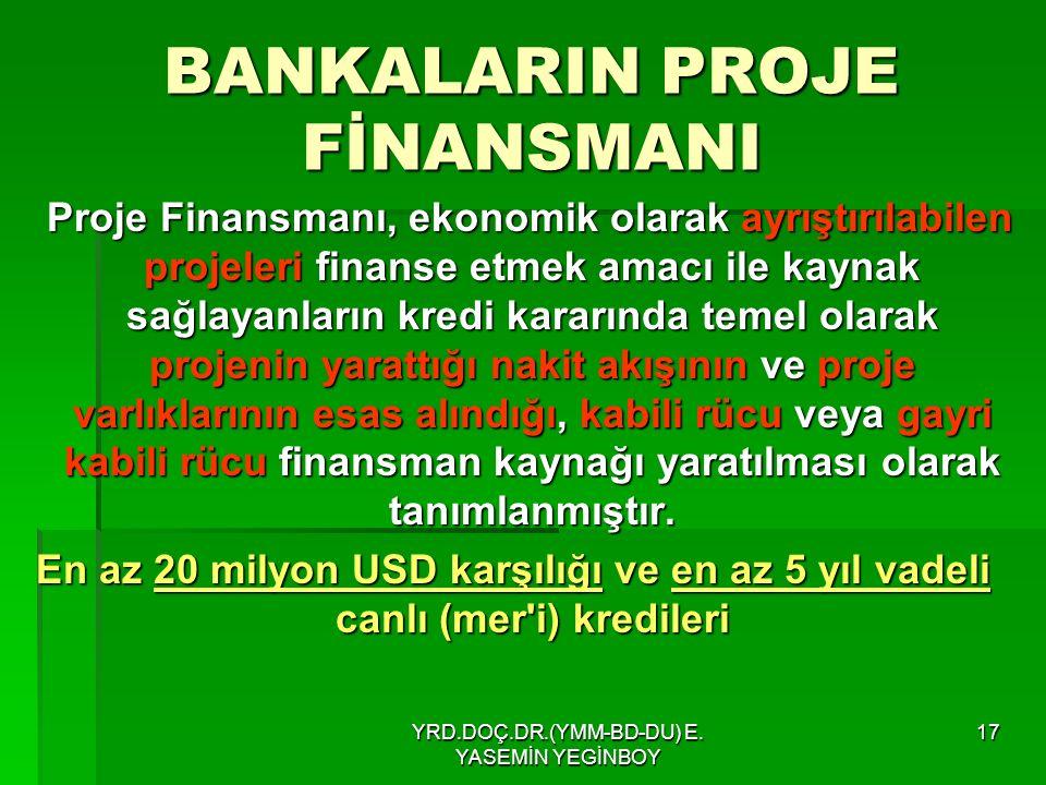 YRD.DOÇ.DR.(YMM-BD-DU) E. YASEMİN YEGİNBOY 17 BANKALARIN PROJE FİNANSMANI Proje Finansmanı, ekonomik olarak ayrıştırılabilen projeleri finanse etmek a