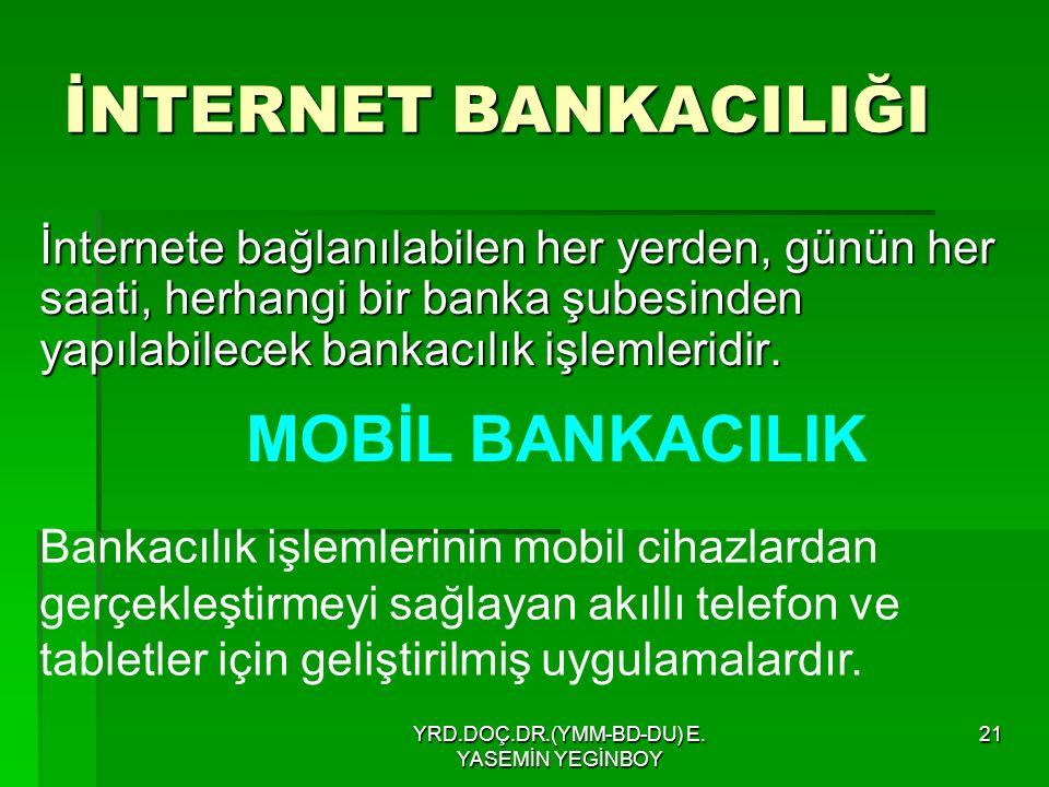 YRD.DOÇ.DR.(YMM-BD-DU) E. YASEMİN YEGİNBOY 21 İNTERNET BANKACILIĞI İnternete bağlanılabilen her yerden, günün her saati, herhangi bir banka şubesinden