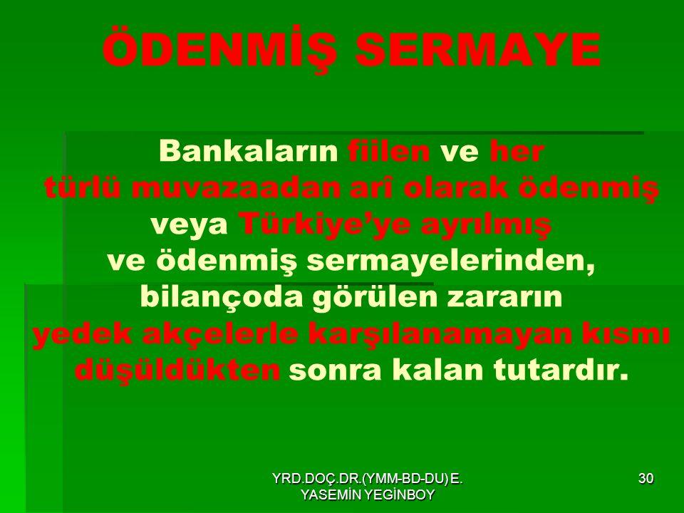 YRD.DOÇ.DR.(YMM-BD-DU) E. YASEMİN YEGİNBOY 30 ÖDENMİŞ SERMAYE Bankaların fiilen ve her türlü muvazaadan arî olarak ödenmiş veya Türkiye'ye ayrılmış ve