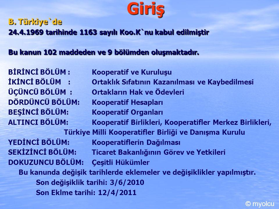 Giriş B. Türkiye`de 24.4.1969 tarihinde 1163 sayılı Koo.K`nu kabul edilmiştir Bu kanun 102 maddeden ve 9 bölümden oluşmaktadır. BİRİNCİ BÖLÜM :Koopera