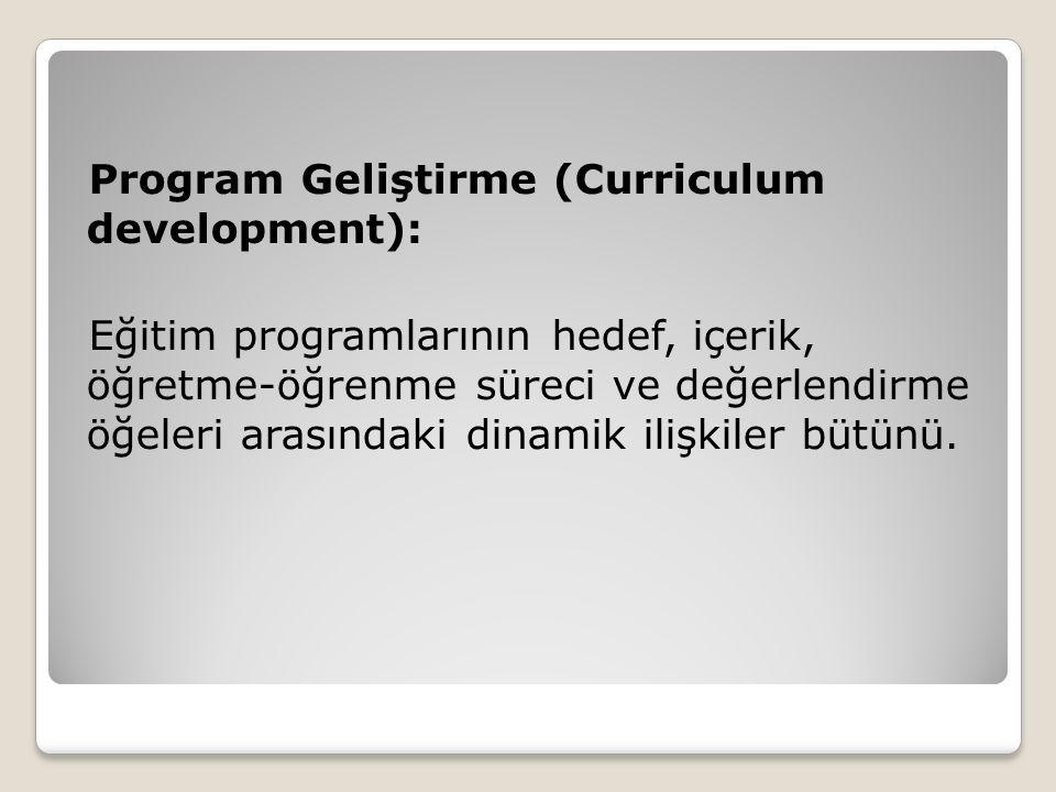 Program Geliştirme (Curriculum development): Eğitim programlarının hedef, içerik, öğretme-öğrenme süreci ve değerlendirme öğeleri arasındaki dinamik ilişkiler bütünü.