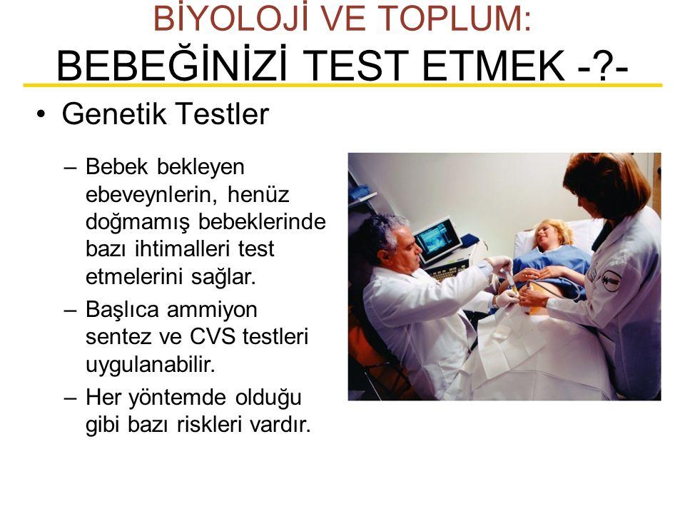 Genetik Testler BİYOLOJİ VE TOPLUM: BEBEĞİNİZİ TEST ETMEK -?- –Bebek bekleyen ebeveynlerin, henüz doğmamış bebeklerinde bazı ihtimalleri test etmeleri