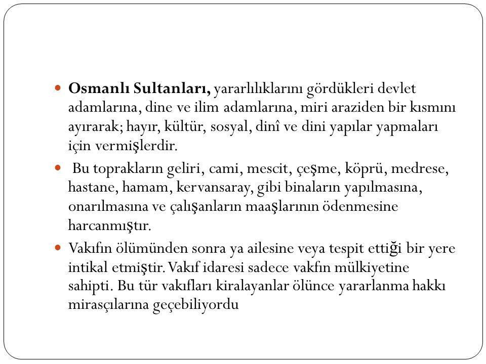 Osmanlı Sultanları, yararlılıklarını gördükleri devlet adamlarına, dine ve ilim adamlarına, miri araziden bir kısmını ayırarak; hayır, kültür, sosyal, dinî ve dini yapılar yapmaları için vermi ş lerdir.