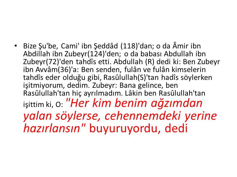 Bize Şu'be, Cami' ibn Şeddâd (118)'dan; o da Âmir ibn Abdillah ibn Zubeyr(124)'den; o da babası Abdullah ibn Zubeyr(72)'den tahdîs etti. Abdullah (R)