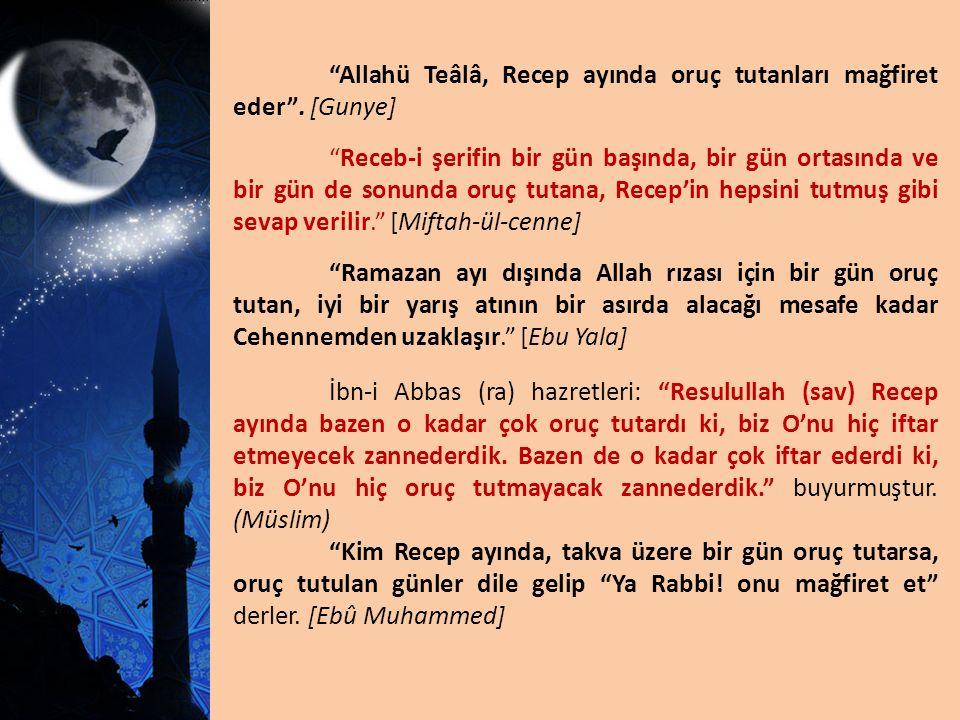 """""""Allahü Teâlâ, Recep ayında oruç tutanları mağfiret eder"""". [Gunye] """"Receb-i şerifin bir gün başında, bir gün ortasında ve bir gün de sonunda oruç tuta"""