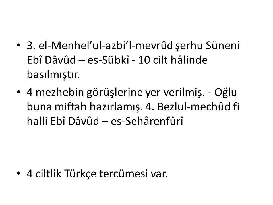 3. el-Menhel'ul-azbi'l-mevrûd şerhu Süneni Ebî Dâvûd – es-Sübkî - 10 cilt hâlinde basılmıştır. 4 mezhebin görüşlerine yer verilmiş. - Oğlu buna miftah