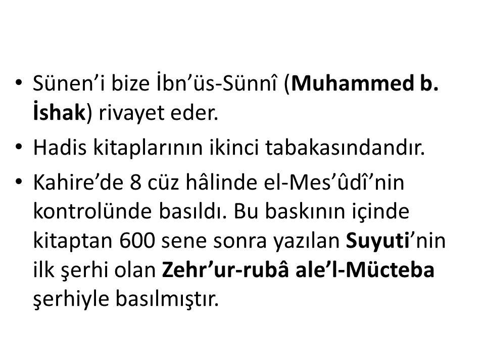 Sünen'i bize İbn'üs-Sünnî (Muhammed b. İshak) rivayet eder. Hadis kitaplarının ikinci tabakasındandır. Kahire'de 8 cüz hâlinde el-Mes'ûdî'nin kontrolü