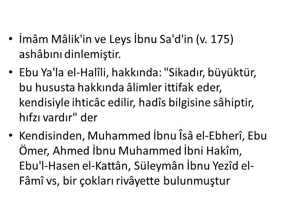 İmâm Mâlik'in ve Leys İbnu Sa'd'in (v. 175) ashâbını dinlemiştir. Ebu Ya'la el-Halîli, hakkında: