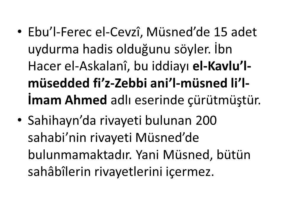 Ebu'l-Ferec el-Cevzî, Müsned'de 15 adet uydurma hadis olduğunu söyler. İbn Hacer el-Askalanî, bu iddiayı el-Kavlu'l- müsedded fi'z-Zebbi ani'l-müsned