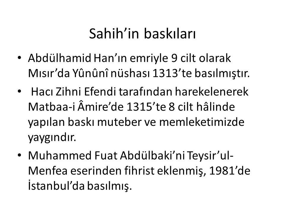 Sahih'in baskıları Abdülhamid Han'ın emriyle 9 cilt olarak Mısır'da Yûnûnî nüshası 1313'te basılmıştır. Hacı Zihni Efendi tarafından harekelenerek Mat