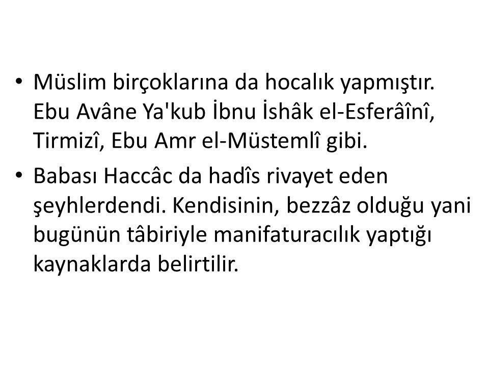 Müslim birçoklarına da hocalık yapmıştır. Ebu Avâne Ya'kub İbnu İshâk el-Esferâînî, Tirmizî, Ebu Amr el-Müstemlî gibi. Babası Haccâc da hadîs rivayet