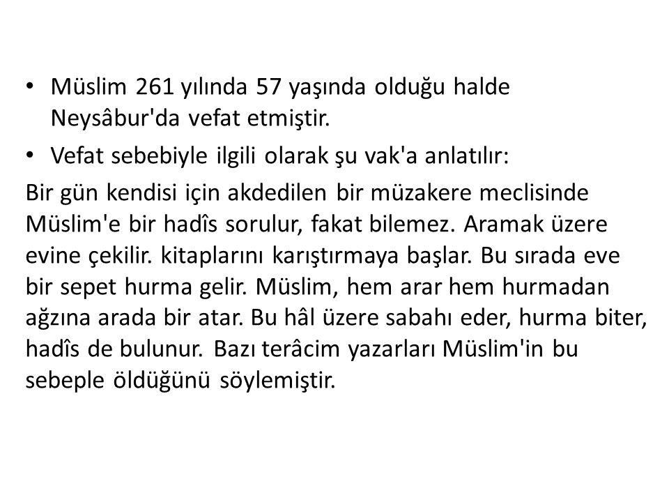 Müslim 261 yılında 57 yaşında olduğu halde Neysâbur'da vefat etmiştir. Vefat sebebiyle ilgili olarak şu vak'a anlatılır: Bir gün kendisi için akdedile