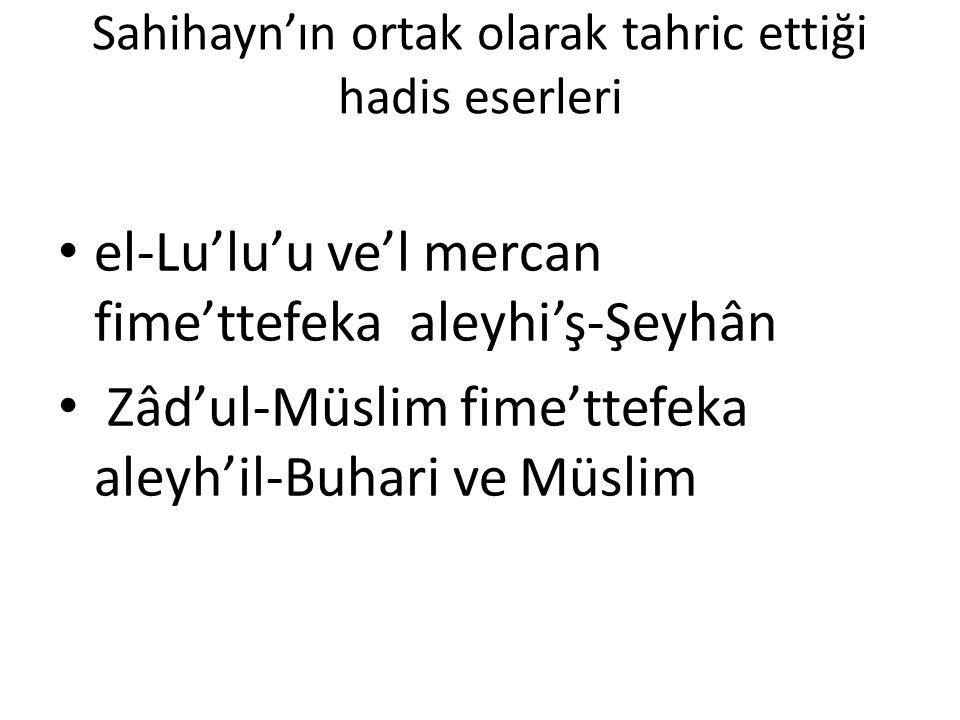 Sahihayn'ın ortak olarak tahric ettiği hadis eserleri el-Lu'lu'u ve'l mercan fime'ttefeka aleyhi'ş-Şeyhân Zâd'ul-Müslim fime'ttefeka aleyh'il-Buhari v