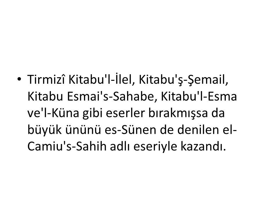 Tirmizî Kitabu'l-İlel, Kitabu'ş-Şemail, Kitabu Esmai's-Sahabe, Kitabu'l-Esma ve'l-Küna gibi eserler bırakmışsa da büyük ününü es-Sünen de denilen el-