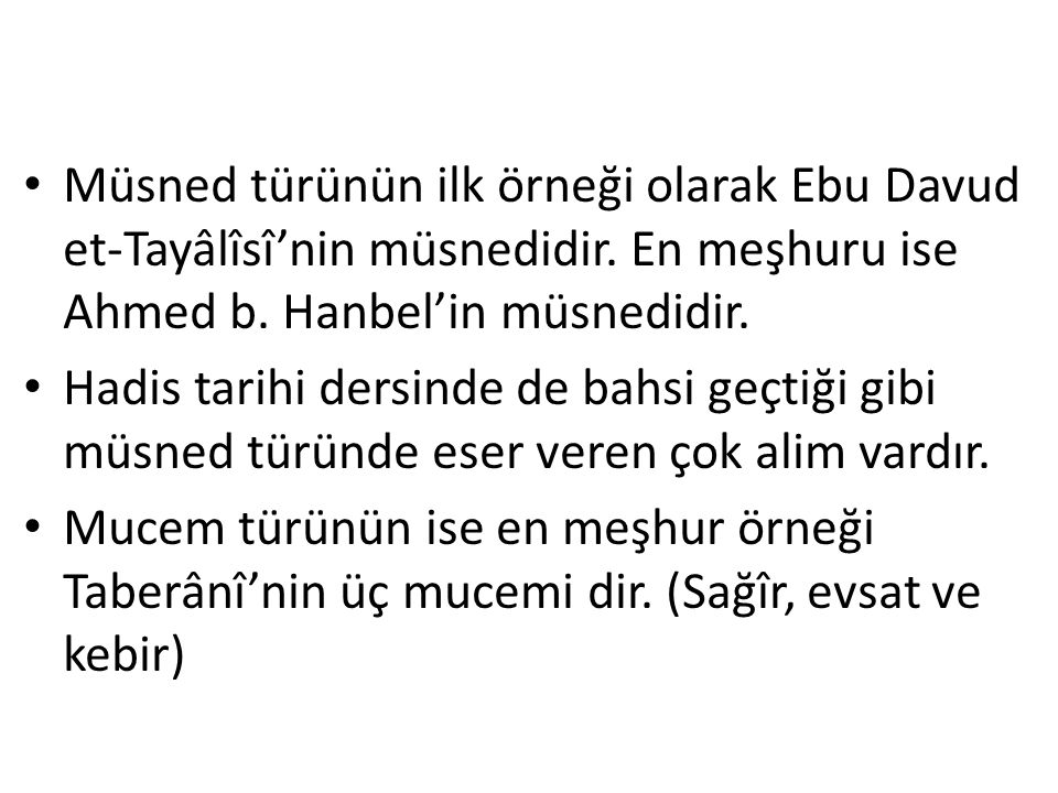 Müsned türünün ilk örneği olarak Ebu Davud et-Tayâlîsî'nin müsnedidir. En meşhuru ise Ahmed b. Hanbel'in müsnedidir. Hadis tarihi dersinde de bahsi ge