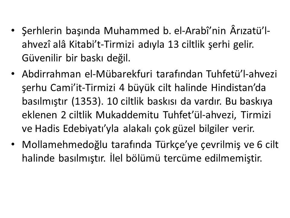 Şerhlerin başında Muhammed b. el-Arabî'nin Ârızatü'l- ahvezî alâ Kitabi't-Tirmizi adıyla 13 ciltlik şerhi gelir. Güvenilir bir baskı değil. Abdirrahma
